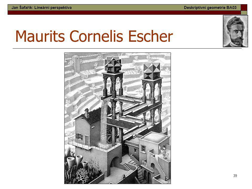 39 Maurits Cornelis Escher Jan Šafařík: Lineární perspektivaDeskriptivní geometrie BA03