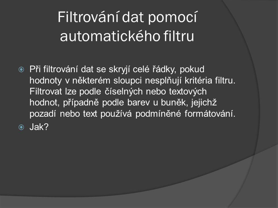 Filtrování dat pomocí automatického filtru  Při filtrování dat se skryjí celé řádky, pokud hodnoty v některém sloupci nesplňují kritéria filtru. Filt
