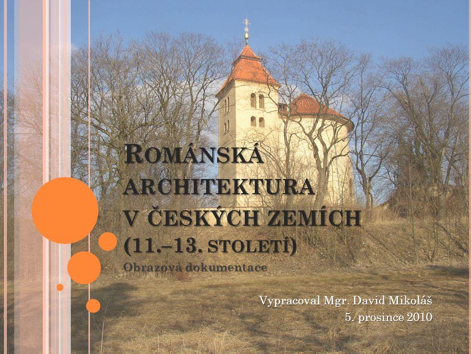 R OMÁNSKÁ ARCHITEKTURA V ČESKÝCH ZEMÍCH (11.–13. STOLETÍ ) Obrazová dokumentace Vypracoval Mgr. David Mikoláš 5. prosince 2010