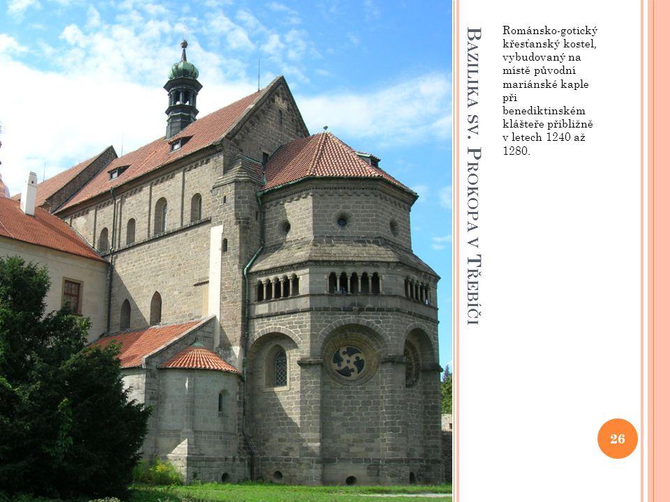 B AZILIKA SV. P ROKOPA V T ŘEBÍČI Románsko-gotický křesťanský kostel, vybudovaný na místě původní mariánské kaple při benediktinském klášteře přibližn