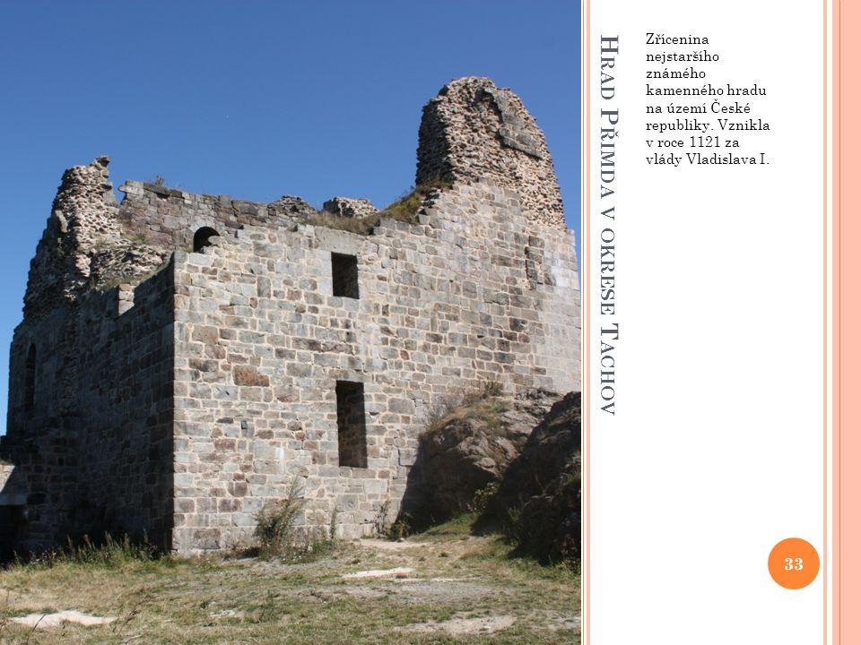 H RAD P ŘIMDA V OKRESE T ACHOV Zřícenina nejstaršího známého kamenného hradu na území České republiky. Vznikla v roce 1121 za vlády Vladislava I. 33