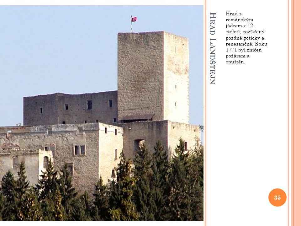 H RAD L ANDŠTEJN Hrad s románským jádrem z 12. století, rozšířený pozdně goticky a renesančně. Roku 1771 byl zničen požárem a opuštěn. 35