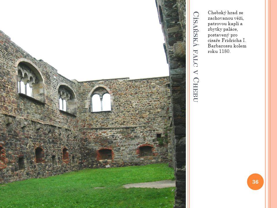 C ÍSAŘSKÁ FALC V C HEBU Chebský hrad se zachovanou věží, patrovou kaplí a zbytky paláce, postavený pro císaře Fridricha I. Barbarossu kolem roku 1180.