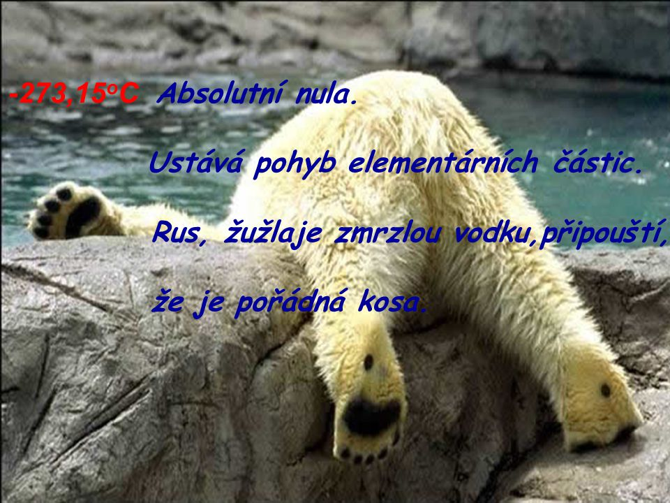 -120 o C Alkohol zmrzl, Rus je proto nasranej. -268 o C Hélium zkapalnělo.