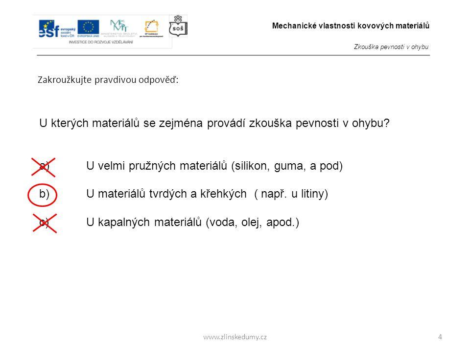 www.zlinskedumy.cz Zakroužkujte pravdivou odpověď: 5 Zkouška pevnosti v ohybu je zkouškou: a)NEDESTRUKČNÍ b)DESTRUKČNÍ Mechanické vlastnosti kovových materiálů Zkouška pevnosti v ohybu
