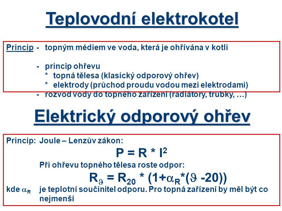 Teplovodní elektrokotel Princip:Joule – Lenzův zákon: P = R * I 2 Při ohřevu topného tělesa roste odpor: R  = R 20 * (1+  R *(  -20)) kde  R je teplotní součinitel odporu.