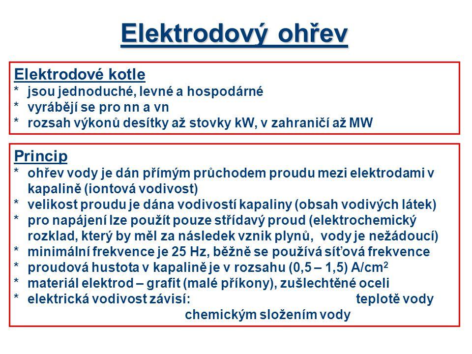 Elektrodový ohřev Elektrodové kotle *jsou jednoduché, levné a hospodárné *vyrábějí se pro nn a vn *rozsah výkonů desítky až stovky kW, v zahraničí až MW Princip *ohřev vody je dán přímým průchodem proudu mezi elektrodami v kapalině (iontová vodivost) *velikost proudu je dána vodivostí kapaliny (obsah vodivých látek) *pro napájení lze použít pouze střídavý proud (elektrochemický rozklad, který by měl za následek vznik plynů, vody je nežádoucí) *minimální frekvence je 25 Hz, běžně se používá síťová frekvence *proudová hustota v kapalině je v rozsahu (0,5 – 1,5) A/cm 2 *materiál elektrod – grafit (malé příkony), zušlechtěné oceli *elektrická vodivost závisí:teplotě vody chemickým složením vody
