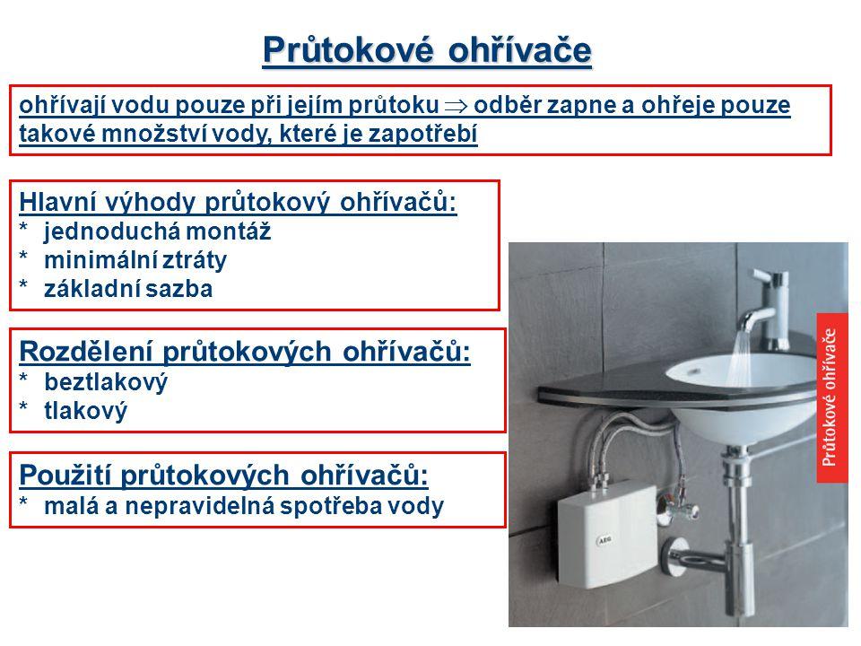 Průtokové ohřívače Hlavní výhody průtokový ohřívačů: *jednoduchá montáž *minimální ztráty *základní sazba Rozdělení průtokových ohřívačů: *beztlakový *tlakový Použití průtokových ohřívačů: *malá a nepravidelná spotřeba vody ohřívají vodu pouze při jejím průtoku  odběr zapne a ohřeje pouze takové množství vody, které je zapotřebí