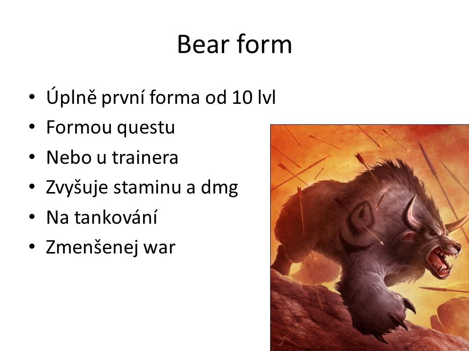 Bear form • Úplně první forma od 10 lvl • Formou questu • Nebo u trainera • Zvyšuje staminu a dmg • Na tankování • Zmenšenej war