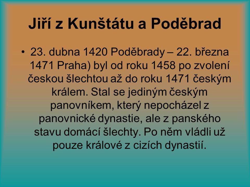 Jiří z Kunštátu a Poděbrad •23. dubna 1420 Poděbrady – 22. března 1471 Praha) byl od roku 1458 po zvolení českou šlechtou až do roku 1471 českým krále