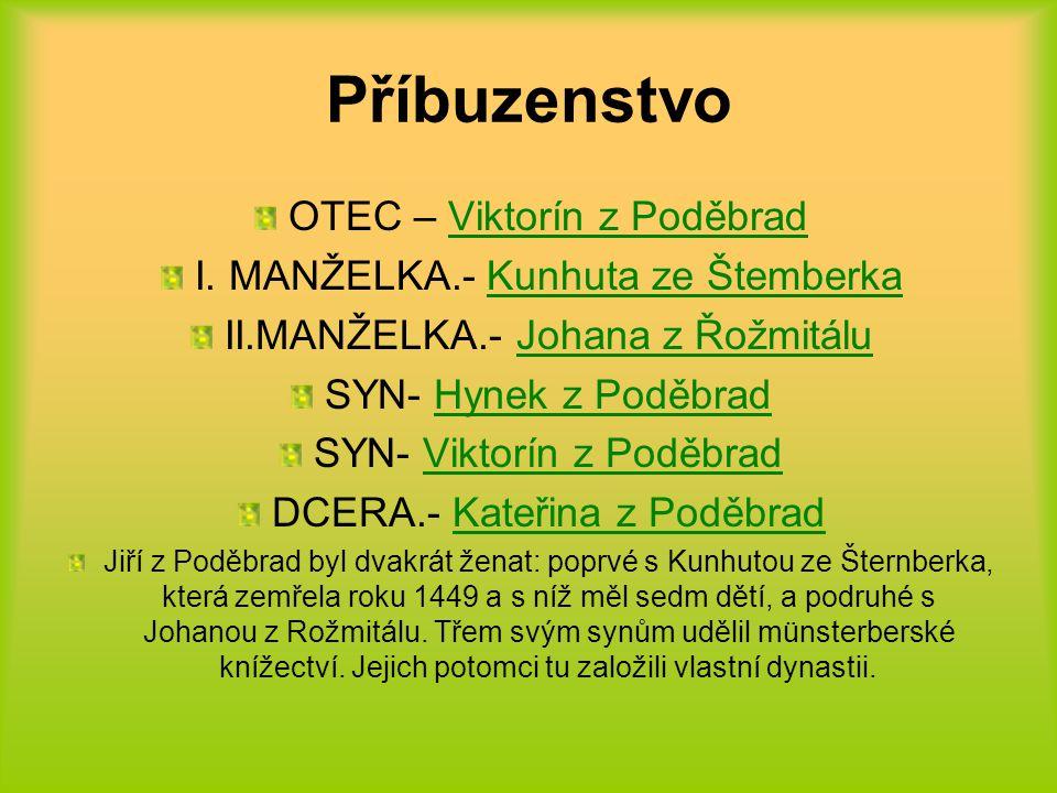 Příbuzenstvo OTEC – Viktorín z Poděbrad I. MANŽELKA.- Kunhuta ze Štemberka II.MANŽELKA.- Johana z Řožmitálu SYN- Hynek z Poděbrad SYN- Viktorín z Podě