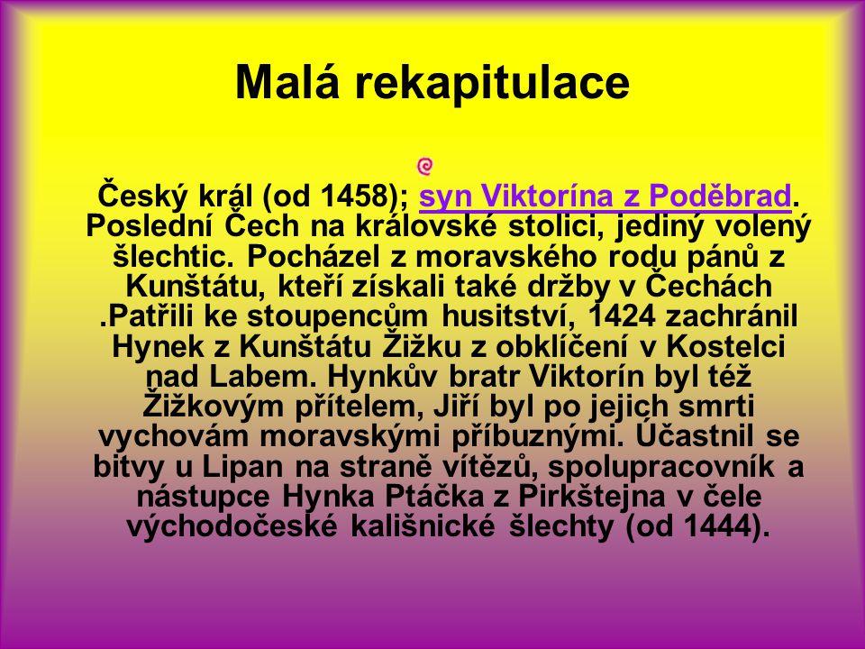 Malá rekapitulace Český král (od 1458); syn Viktorína z Poděbrad. Poslední Čech na královské stolici, jediný volený šlechtic. Pocházel z moravského ro