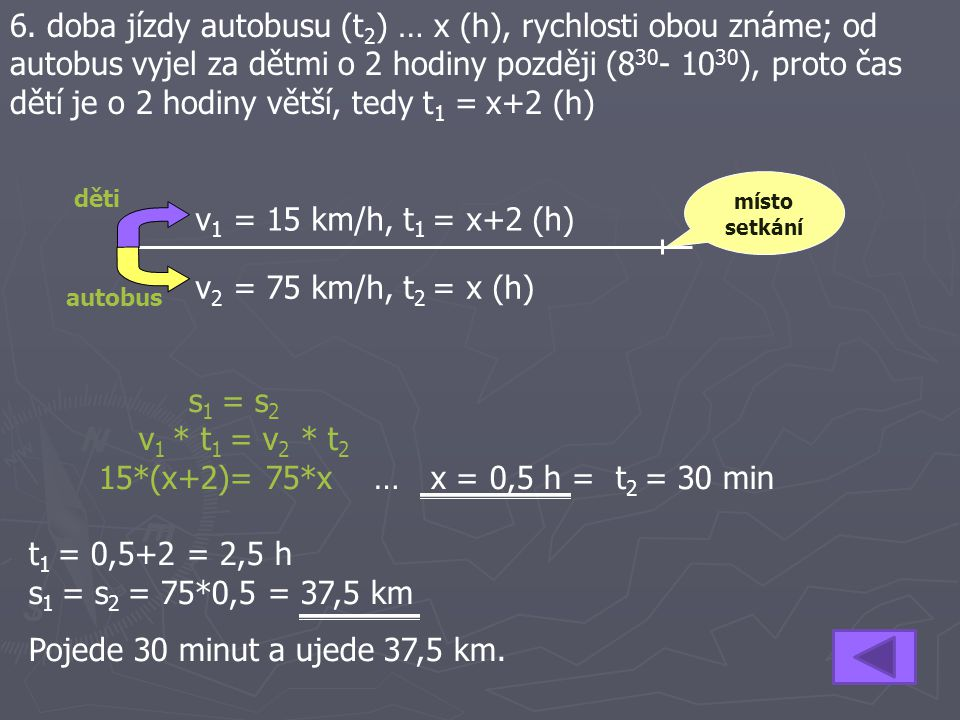 6. doba jízdy autobusu (t 2 ) … x (h), rychlosti obou známe; od autobus vyjel za dětmi o 2 hodiny později (8 30 - 10 30 ), proto čas dětí je o 2 hodin