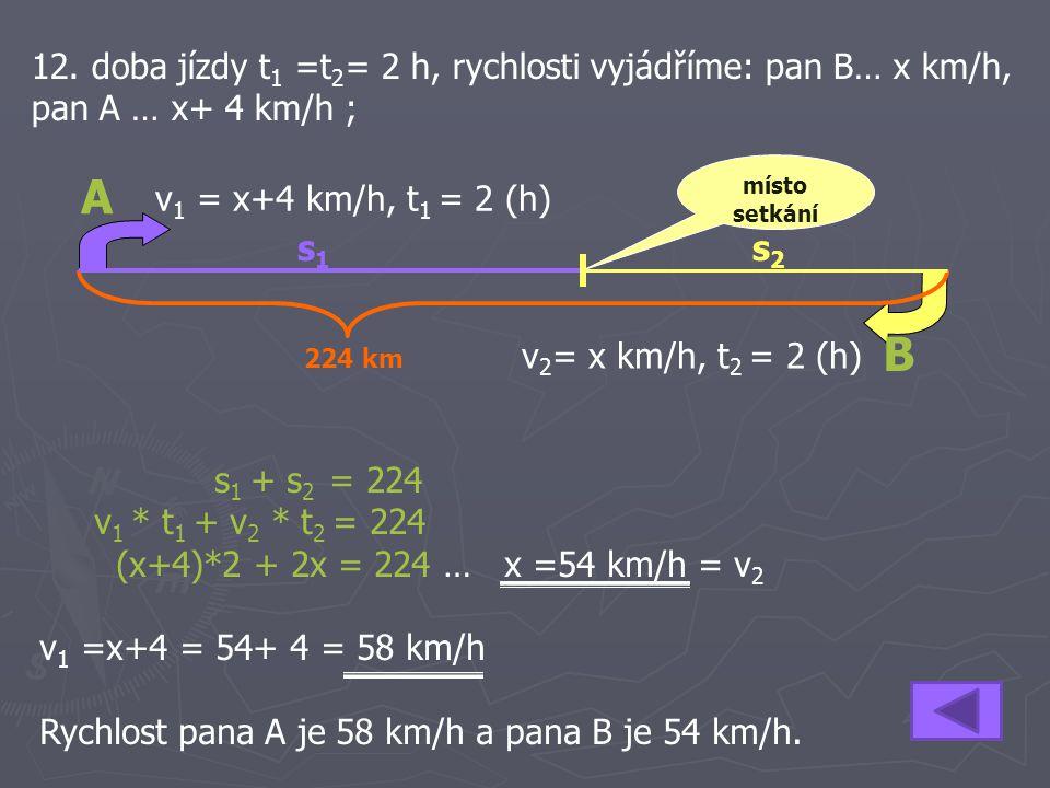 12. doba jízdy t 1 =t 2 = 2 h, rychlosti vyjádříme: pan B… x km/h, pan A … x+ 4 km/h ; s 1 + s 2 = 224 v 1 * t 1 + v 2 * t 2 = 224 (x+4)*2 + 2x = 224