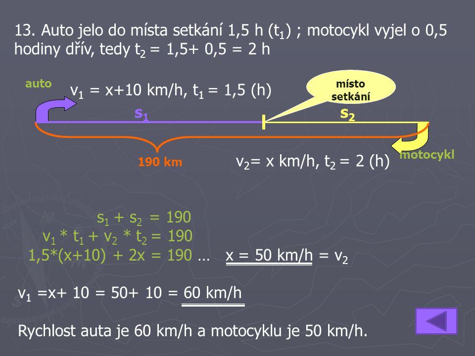 13. Auto jelo do místa setkání 1,5 h (t 1 ) ; motocykl vyjel o 0,5 hodiny dřív, tedy t 2 = 1,5+ 0,5 = 2 h s 1 + s 2 = 190 v 1 * t 1 + v 2 * t 2 = 190