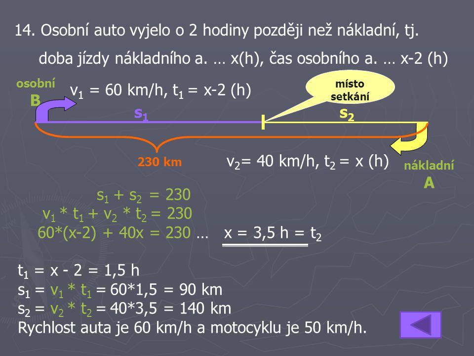 14. Osobní auto vyjelo o 2 hodiny později než nákladní, tj. doba jízdy nákladního a. … x(h), čas osobního a. … x-2 (h) s 1 + s 2 = 230 v 1 * t 1 + v 2