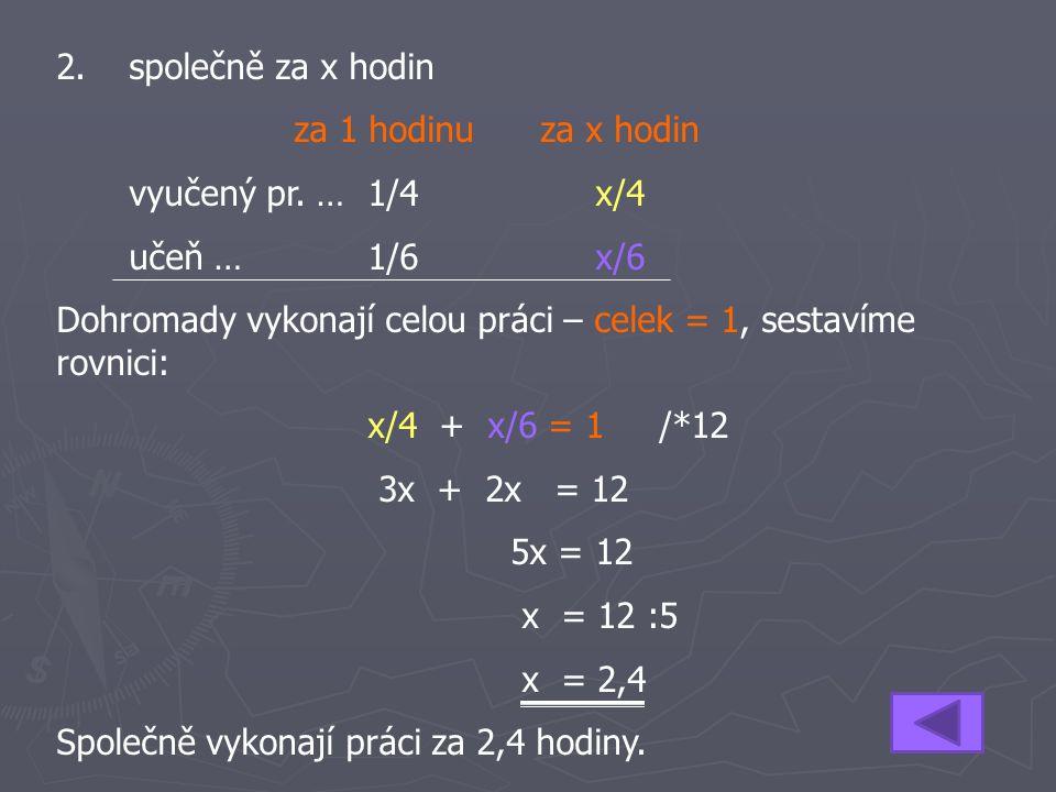 2. společně za x hodin za 1 hodinu za x hodin vyučený pr. …1/4x/4 učeň … 1/6x/6 Dohromady vykonají celou práci – celek = 1, sestavíme rovnici: x/4 + x