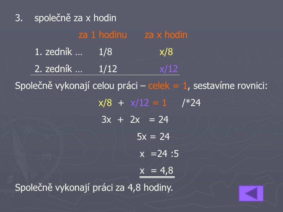 3. společně za x hodin za 1 hodinu za x hodin 1. zedník …1/8x/8 2. zedník … 1/12x/12 Společně vykonají celou práci – celek = 1, sestavíme rovnici: x/8