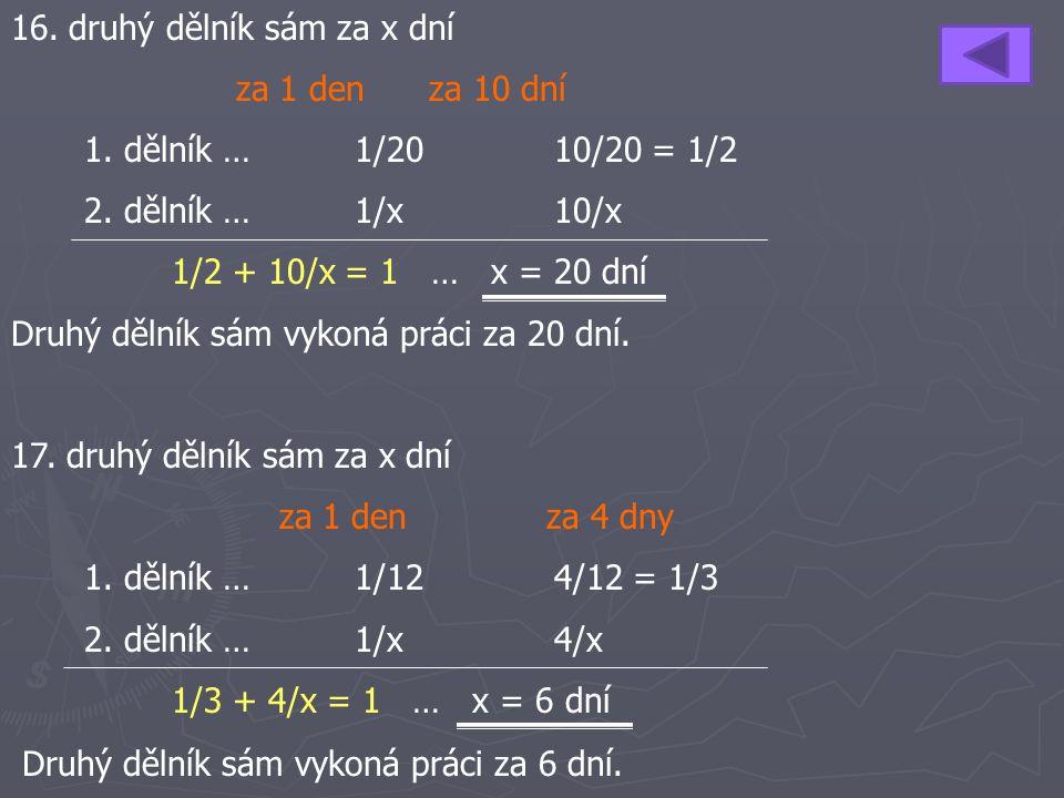 16. druhý dělník sám za x dní za 1 den za 10 dní 1. dělník …1/2010/20 = 1/2 2. dělník … 1/x10/x 1/2 + 10/x = 1 … x = 20 dní Druhý dělník sám vykoná pr