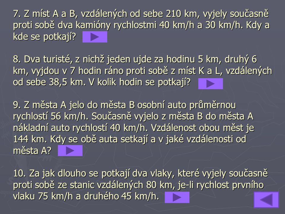 7. Z míst A a B, vzdálených od sebe 210 km, vyjely současně proti sobě dva kamióny rychlostmi 40 km/h a 30 km/h. Kdy a kde se potkají? 8. Dva turisté,