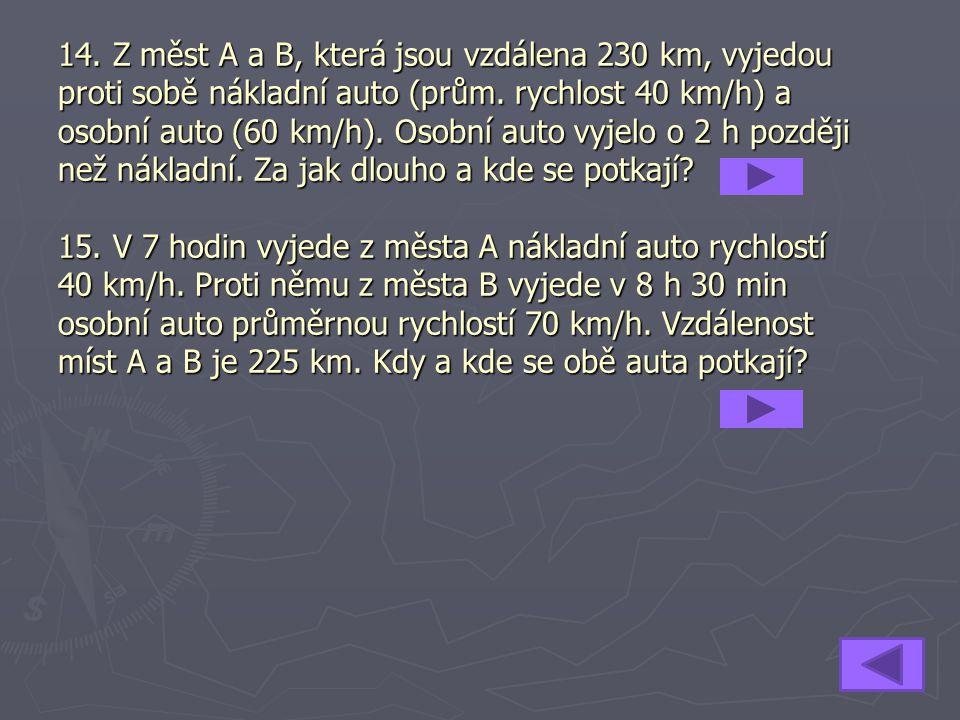 14. Z měst A a B, která jsou vzdálena 230 km, vyjedou proti sobě nákladní auto (prům. rychlost 40 km/h) a osobní auto (60 km/h). Osobní auto vyjelo o