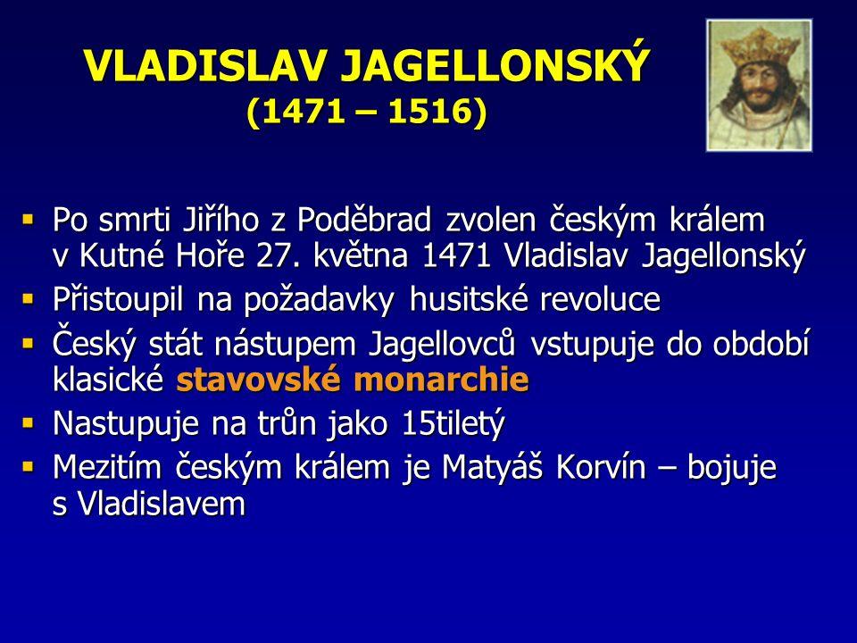 VLADISLAV JAGELLONSKÝ (1471 – 1516)  Po smrti Jiřího z Poděbrad zvolen českým králem v Kutné Hoře 27. května 1471 Vladislav Jagellonský  Přistoupil
