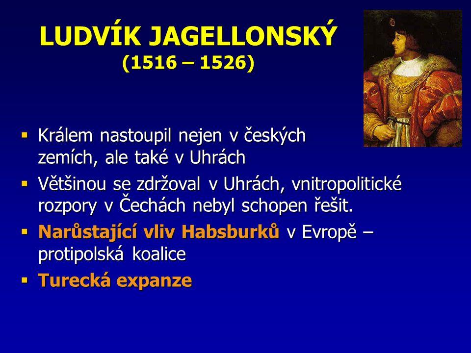 LUDVÍK JAGELLONSKÝ (1516 – 1526)  Králem nastoupil nejen v českých zemích, ale také v Uhrách  Většinou se zdržoval v Uhrách, vnitropolitické rozpory