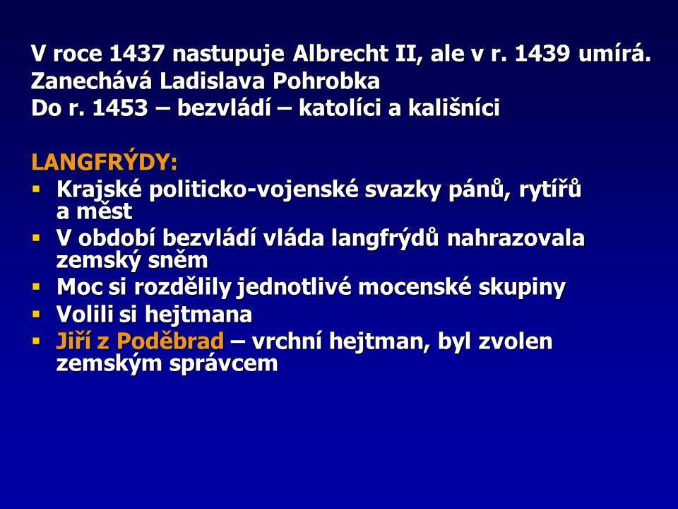 V roce 1437 nastupuje Albrecht II, ale v r. 1439 umírá. Zanechává Ladislava Pohrobka Do r. 1453 – bezvládí – katolíci a kališníci LANGFRÝDY:  Krajské