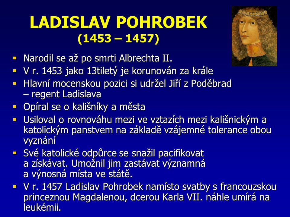 LADISLAV POHROBEK (1453 – 1457)  Narodil se až po smrti Albrechta II.  V r. 1453 jako 13tiletý je korunován za krále  Hlavní mocenskou pozici si ud