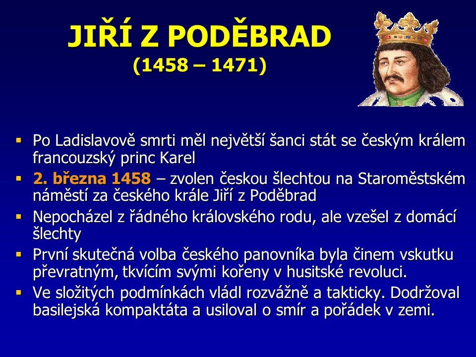JIŘÍ Z PODĚBRAD (1458 – 1471)  Po Ladislavově smrti měl největší šanci stát se českým králem francouzský princ Karel  2. března 1458 – zvolen českou