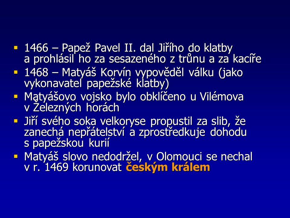  1466 – Papež Pavel II. dal Jiřího do klatby a prohlásil ho za sesazeného z trůnu a za kacíře  1468 – Matyáš Korvín vypověděl válku (jako vykonavate