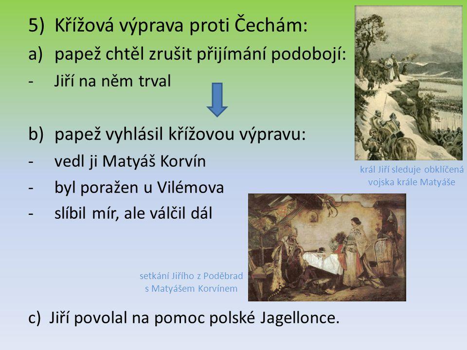 5)Křížová výprava proti Čechám: a)papež chtěl zrušit přijímání podobojí: -Jiří na něm trval b)papež vyhlásil křížovou výpravu: -vedl ji Matyáš Korvín