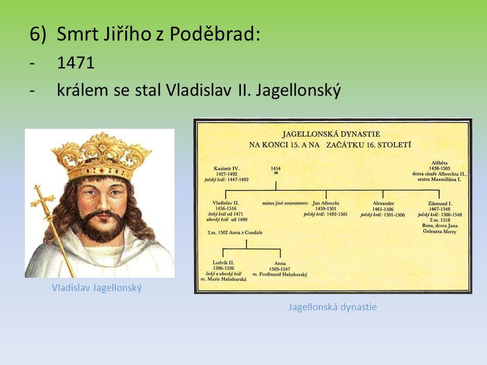 6)Smrt Jiřího z Poděbrad: -1471 -králem se stal Vladislav II. Jagellonský Vladislav Jagellonský Jagellonská dynastie
