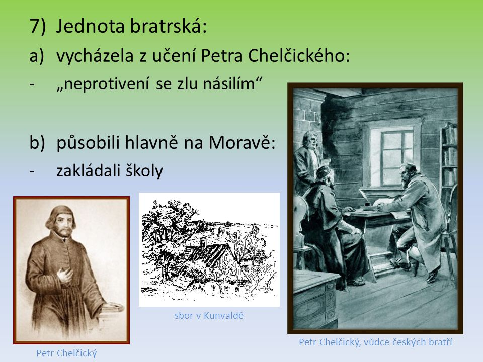 """7)Jednota bratrská: a)vycházela z učení Petra Chelčického: -""""neprotivení se zlu násilím"""" b)působili hlavně na Moravě: -zakládali školy Petr Chelčický,"""