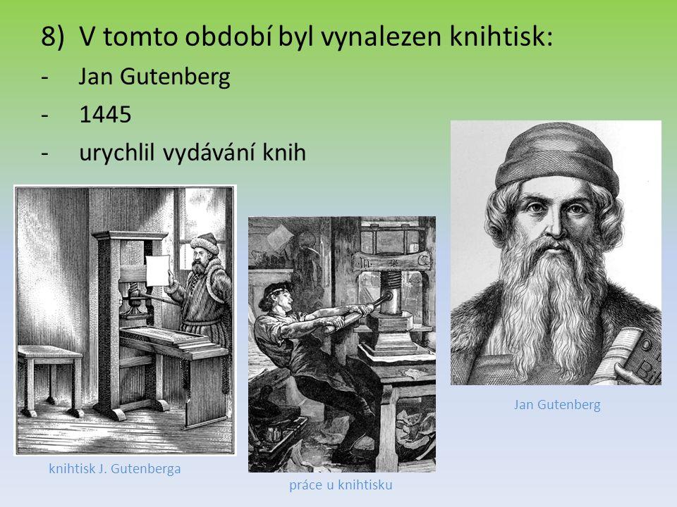 8)V tomto období byl vynalezen knihtisk: -Jan Gutenberg -1445 -urychlil vydávání knih Jan Gutenberg knihtisk J. Gutenberga práce u knihtisku
