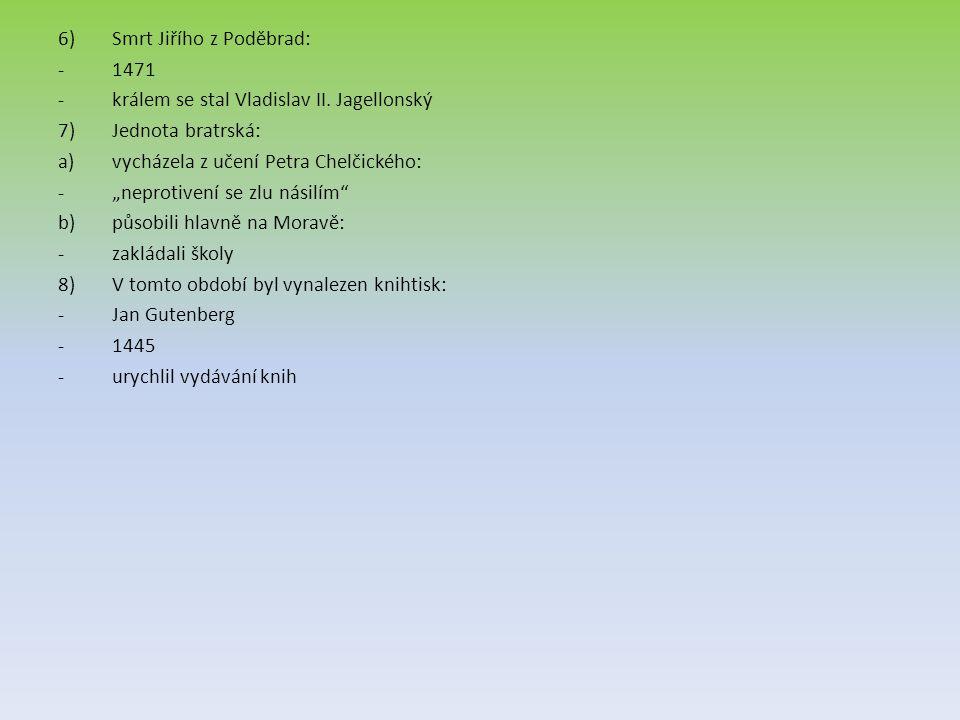 """6)Smrt Jiřího z Poděbrad: -1471 -králem se stal Vladislav II. Jagellonský 7)Jednota bratrská: a)vycházela z učení Petra Chelčického: -""""neprotivení se"""