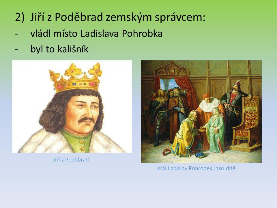 2)Jiří z Poděbrad zemským správcem: -vládl místo Ladislava Pohrobka -byl to kališník Jiří z Poděbrad král Ladislav Pohrobek jako dítě