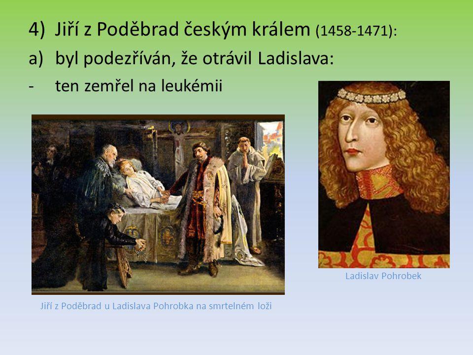 4)Jiří z Poděbrad českým králem (1458-1471): a)byl podezříván, že otrávil Ladislava: -ten zemřel na leukémii Jiří z Poděbrad u Ladislava Pohrobka na s