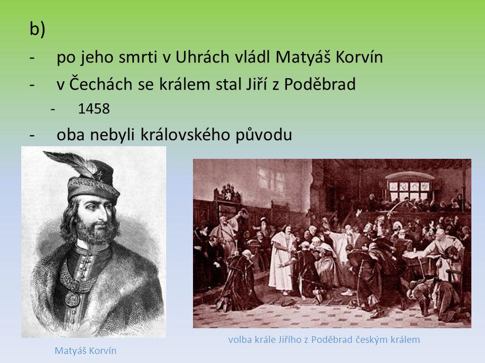 b) -po jeho smrti v Uhrách vládl Matyáš Korvín -v Čechách se králem stal Jiří z Poděbrad -1458 -oba nebyli královského původu volba krále Jiřího z Pod