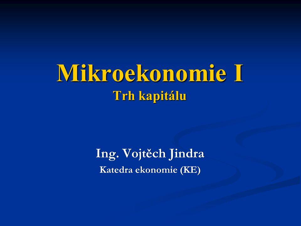 Mikroekonomie I Trh kapitálu Ing. Vojtěch JindraIng. Vojtěch Jindra Katedra ekonomie (KE)Katedra ekonomie (KE)