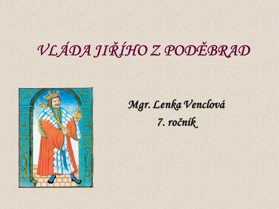 VLÁDA JIŘÍHO Z PODĚBRAD Mgr. Lenka Venclová 7. ročník
