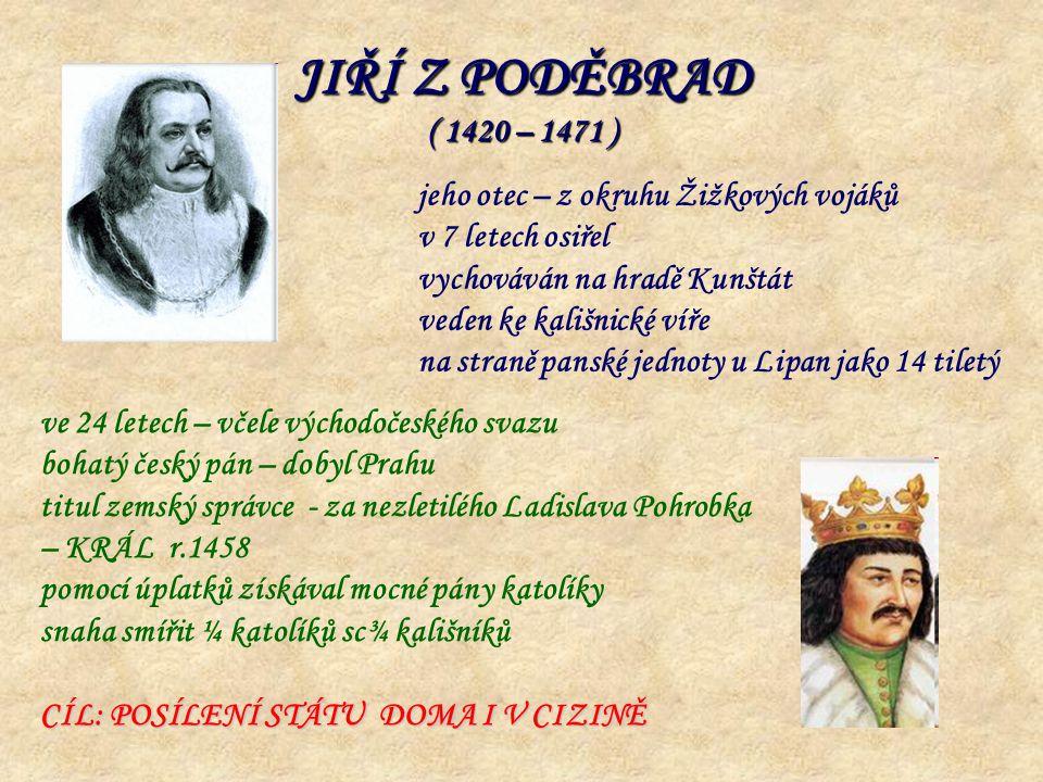 JIŘÍ Z PODĚBRAD ( 1420 – 1471 ) jeho otec – z okruhu Žižkových vojáků v 7 letech osiřel vychováván na hradě Kunštát veden ke kališnické víře na straně