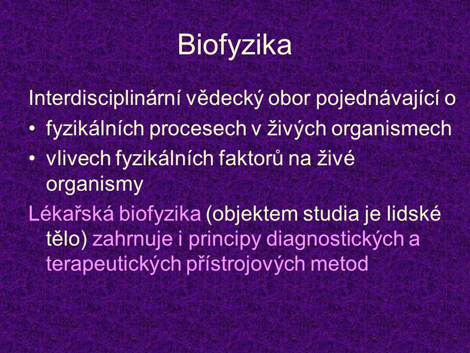 Biofyzika Interdisciplinární vědecký obor pojednávající o •fyzikálních procesech v živých organismech •vlivech fyzikálních faktorů na živé organismy L