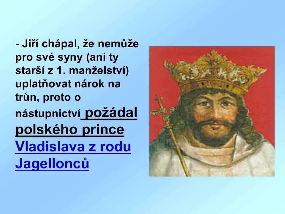 - Jiří chápal, že nemůže pro své syny (ani ty starší z 1. manželství) uplatňovat nárok na trůn, proto o nástupnictví požádal polského prince Vladislav