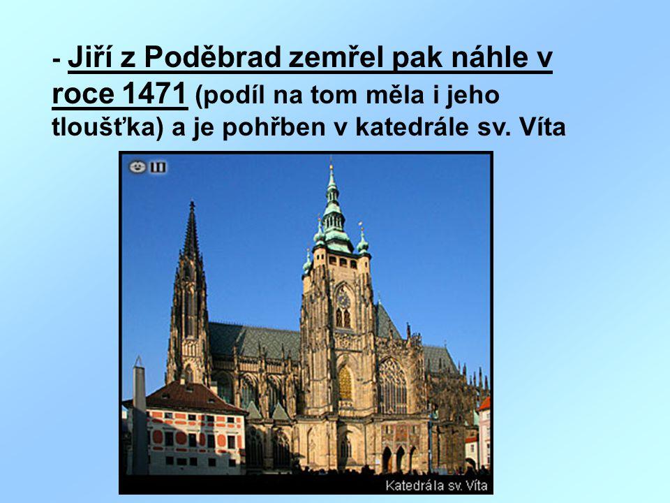 - Jiří z Poděbrad zemřel pak náhle v roce 1471 (podíl na tom měla i jeho tloušťka) a je pohřben v katedrále sv. Víta