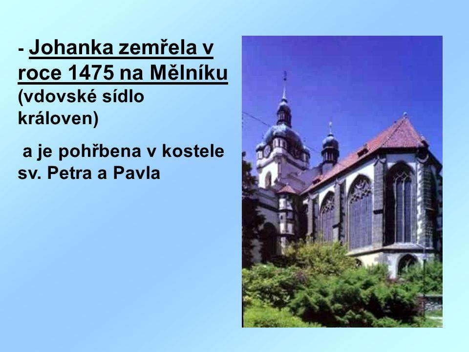 - Johanka zemřela v roce 1475 na Mělníku (vdovské sídlo královen) a je pohřbena v kostele sv. Petra a Pavla