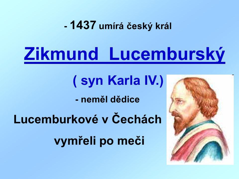 - 1437 umírá český král Zikmund Lucemburský ( syn Karla IV.) - neměl dědice Lucemburkové v Čechách vymřeli po meči