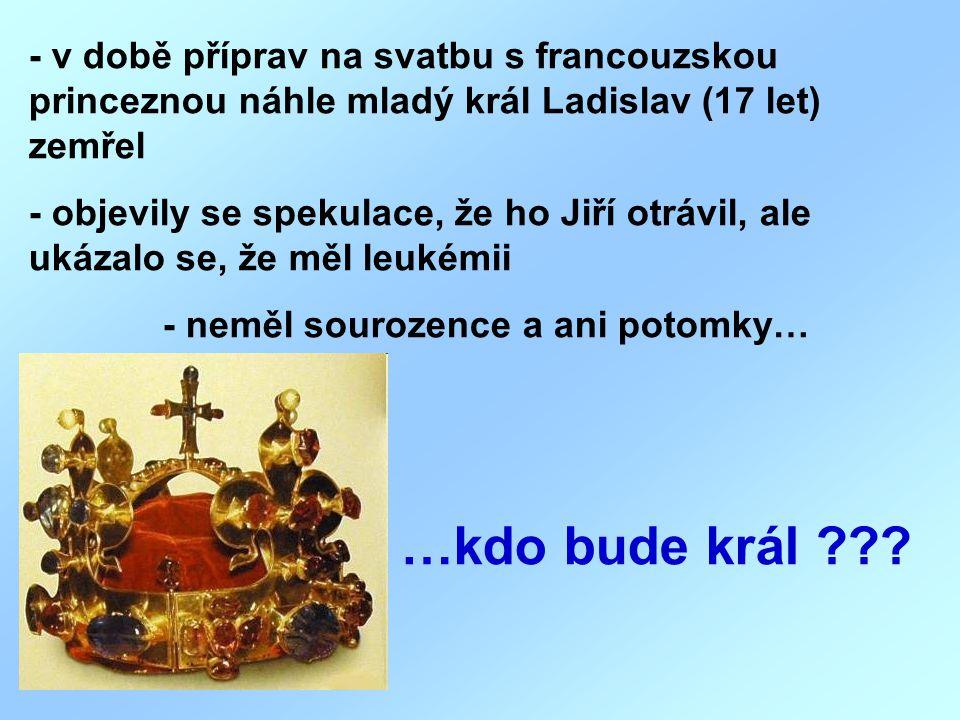 - v době příprav na svatbu s francouzskou princeznou náhle mladý král Ladislav (17 let) zemřel - objevily se spekulace, že ho Jiří otrávil, ale ukázal