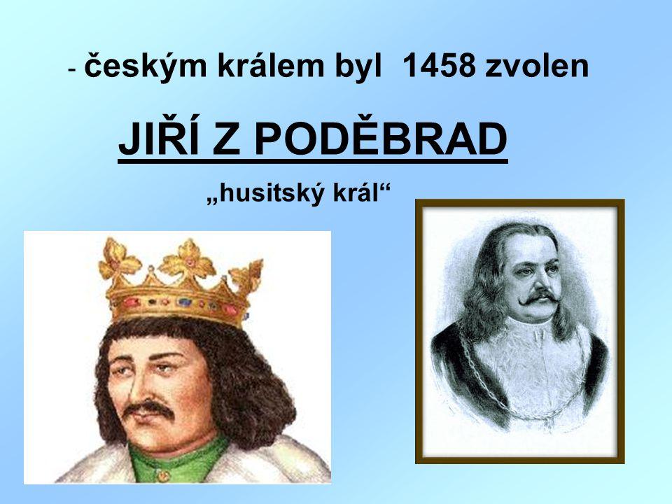 """- českým králem byl 1458 zvolen JIŘÍ Z PODĚBRAD """"husitský král"""""""