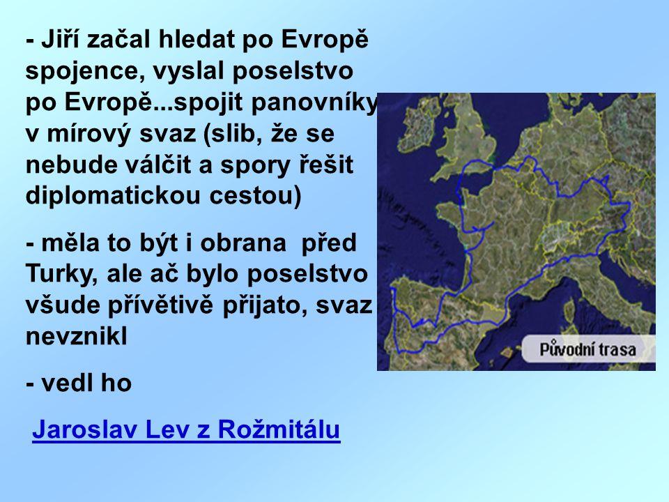 - Jiří začal hledat po Evropě spojence, vyslal poselstvo po Evropě...spojit panovníky v mírový svaz (slib, že se nebude válčit a spory řešit diplomati